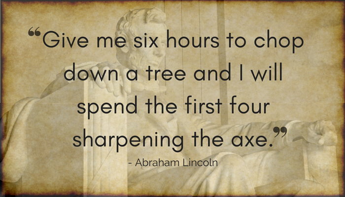Give me six hours to chop down a tree and I will spend the first four sharpening the axe. (1).png