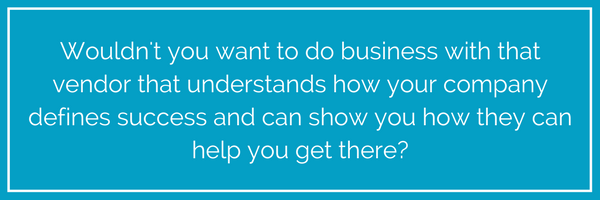 You'd want to do business with that vendor because they understand how your company defines success and they have told you how they can help you get there. They've delivered a great customer experience before you've .png