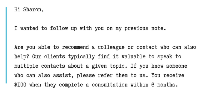 Hi Sharon,I wanted to follow up with you on my previous note.Are you able to recommend a colleague or contact who can also help_ Our clients typically find it valuable to speak to multiple contacts about a given topic.png
