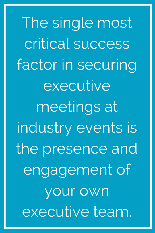 The single most critical success factor in securing executive meetings at industry events is the presence and engagement of your own executive team. (3).png