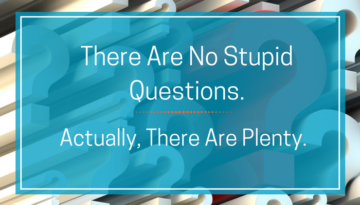 There Are No Stupid Questions. Actually, There Are Plenty..png