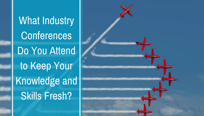 What Industry Conferences Do You Attend to Keep Your Knowledge and Skills Fresh_