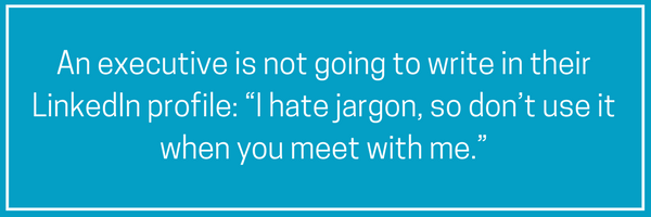 "An executive is not going to write in her LinkedIn profile_ ""I hate jargon, so don't use it when you meet with me."".png"