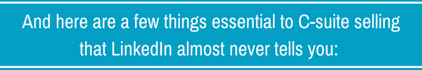 And here are a few things essential to C-suite selling that LinkedIn almost never tells you_.png