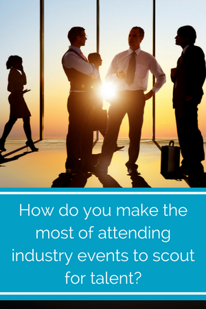 How do you make the most of attending industry events to scout for talent_