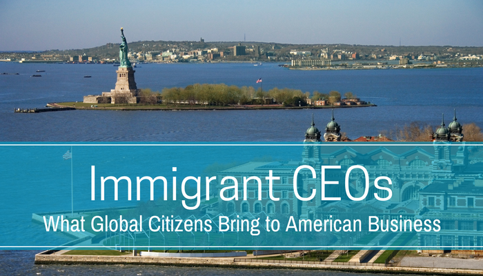 Immigrant CEOs 2017: What Global Citizens Bring to American Business